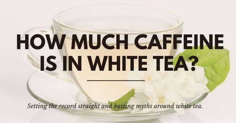 How Much Caffeine is in White Tea