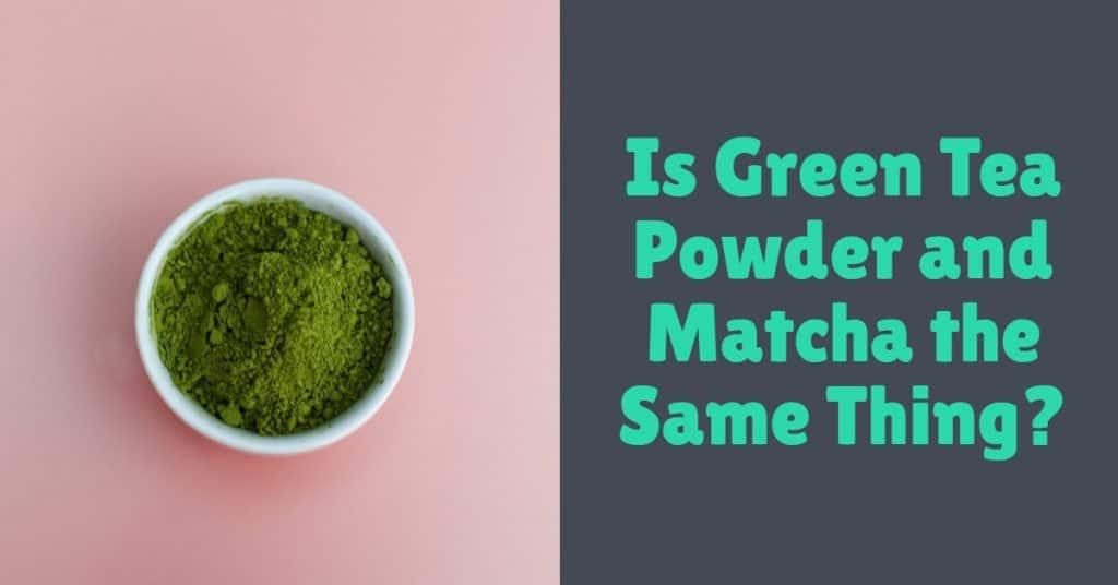 Is Green Tea Powder and Matcha the same thing